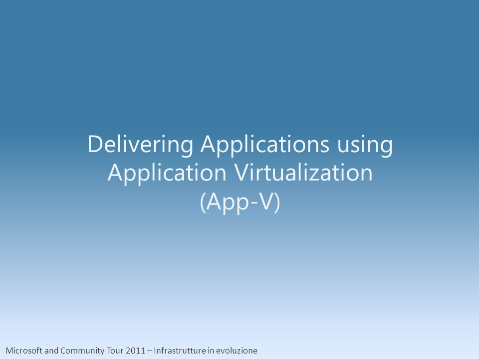 Microsoft and Community Tour 2011 – Infrastrutture in evoluzione Delivering Applications using Application Virtualization (App-V)