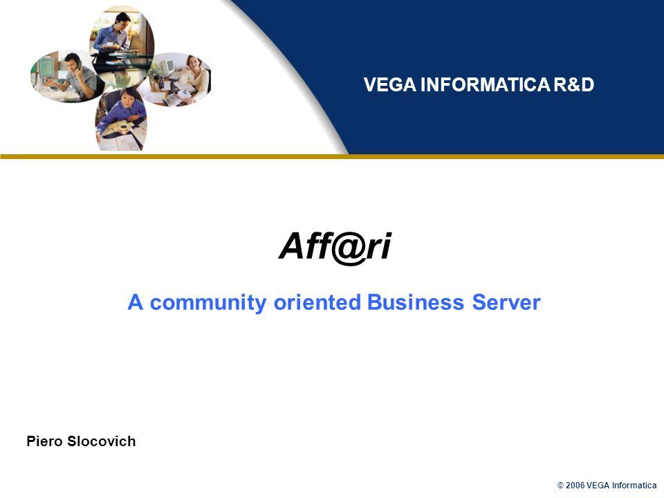 © 2006 VEGA Informatica Aff@ri A community oriented Business Server Piero Slocovich VEGA INFORMATICA R&D
