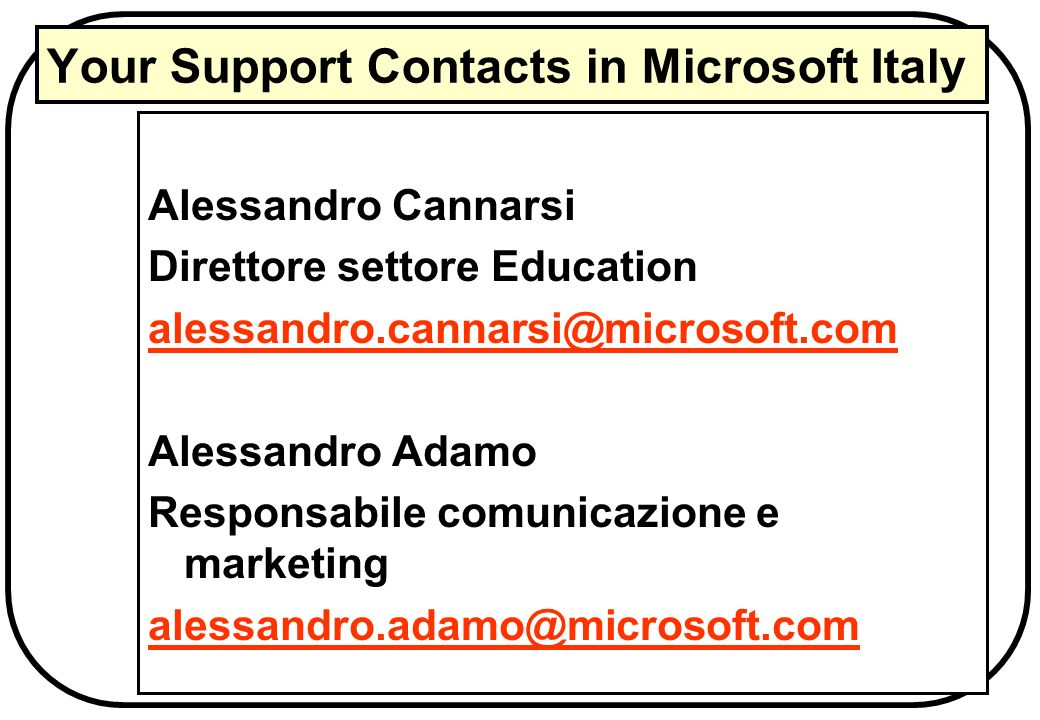 Your Support Contacts in Microsoft Italy Alessandro Cannarsi Direttore settore Education alessandro.cannarsi@microsoft.com Alessandro Adamo Responsabi