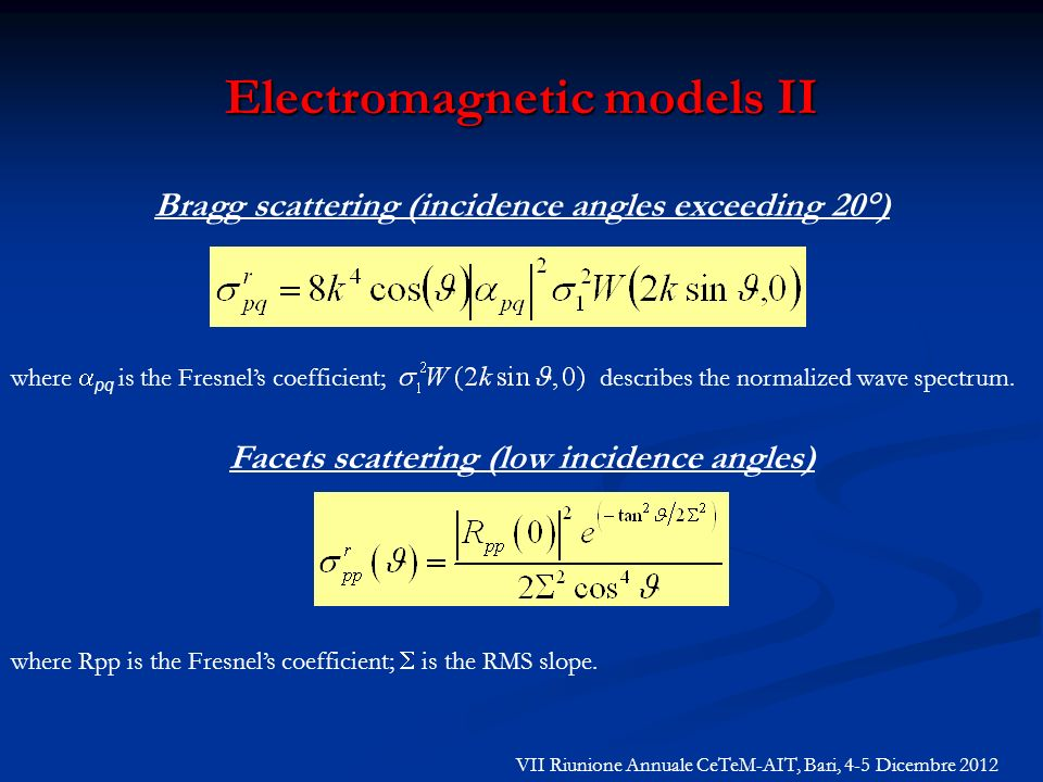 Electromagnetic models II Facets scattering (low incidence angles) where Rpp is the Fresnels coefficient; is the RMS slope. Bragg scattering (incidenc