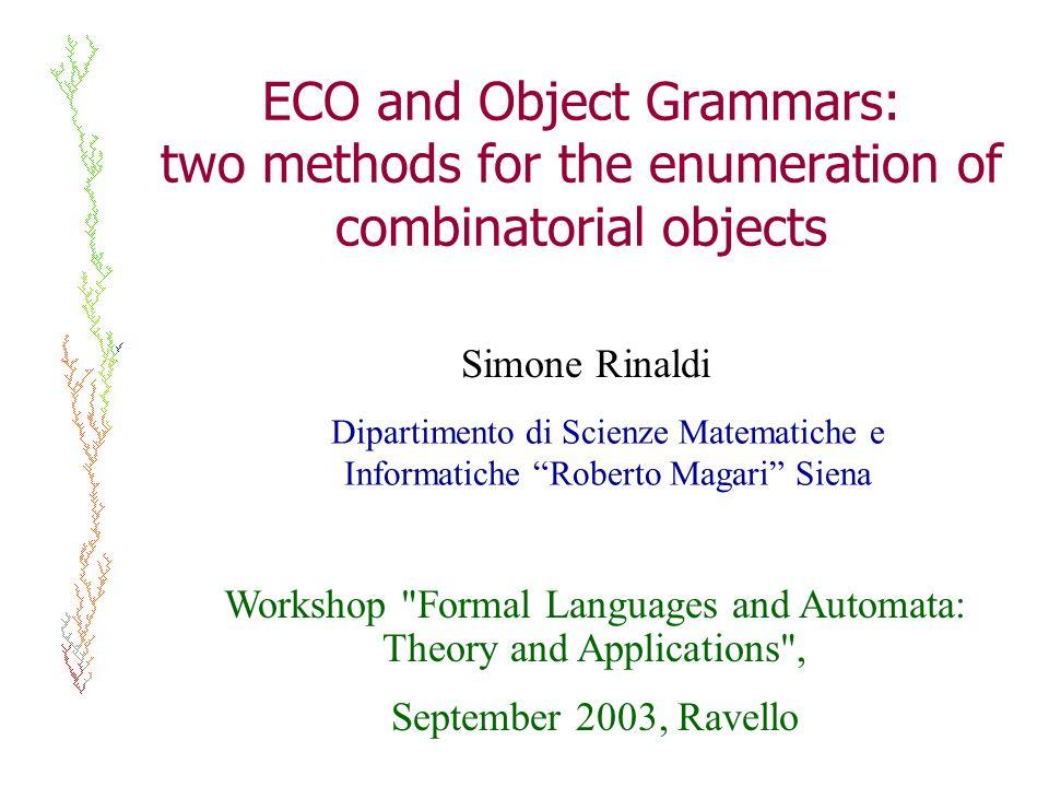 ECO and Object Grammars: two methods for the enumeration of combinatorial objects Simone Rinaldi Dipartimento di Scienze Matematiche e Informatiche Ro