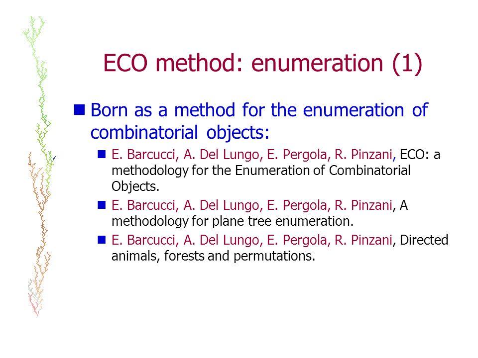 ECO method: enumeration (1) Born as a method for the enumeration of combinatorial objects: E. Barcucci, A. Del Lungo, E. Pergola, R. Pinzani, ECO: a m