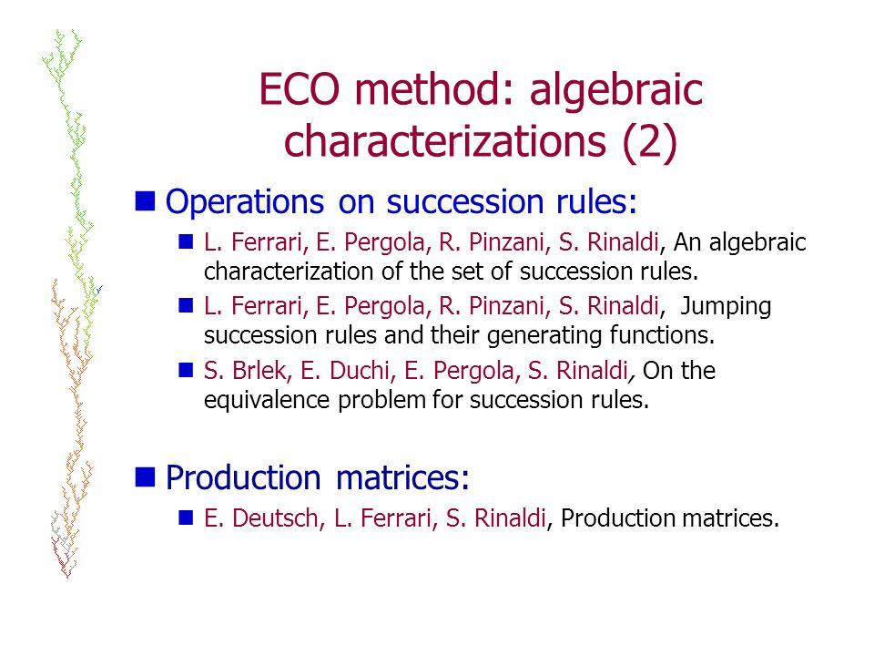 ECO method: algebraic characterizations (2) Operations on succession rules: L. Ferrari, E. Pergola, R. Pinzani, S. Rinaldi, An algebraic characterizat
