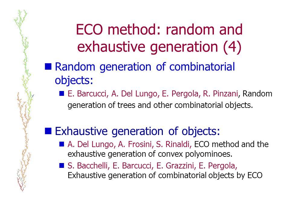ECO method: random and exhaustive generation (4) Random generation of combinatorial objects: E. Barcucci, A. Del Lungo, E. Pergola, R. Pinzani, Random