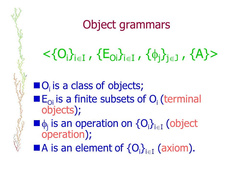 Object grammars O i is a class of objects; E Oi is a finite subsets of O i (terminal objects); j is an operation on {O i } i I (object operation); A is an element of {O i } i I (axiom).