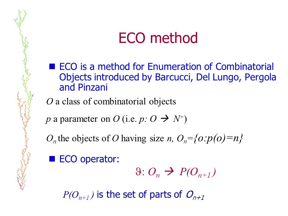 ECO method ECO is a method for Enumeration of Combinatorial Objects introduced by Barcucci, Del Lungo, Pergola and Pinzani O a class of combinatorial objects p a parameter on O (i.e.