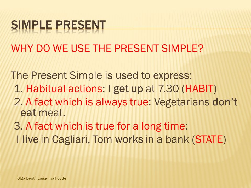 Olga Denti, Luisanna Fodde WHY DO WE USE THE PRESENT SIMPLE? The Present Simple is used to express: 1. Habitual actions: I get up at 7.30 (HABIT) 2. A
