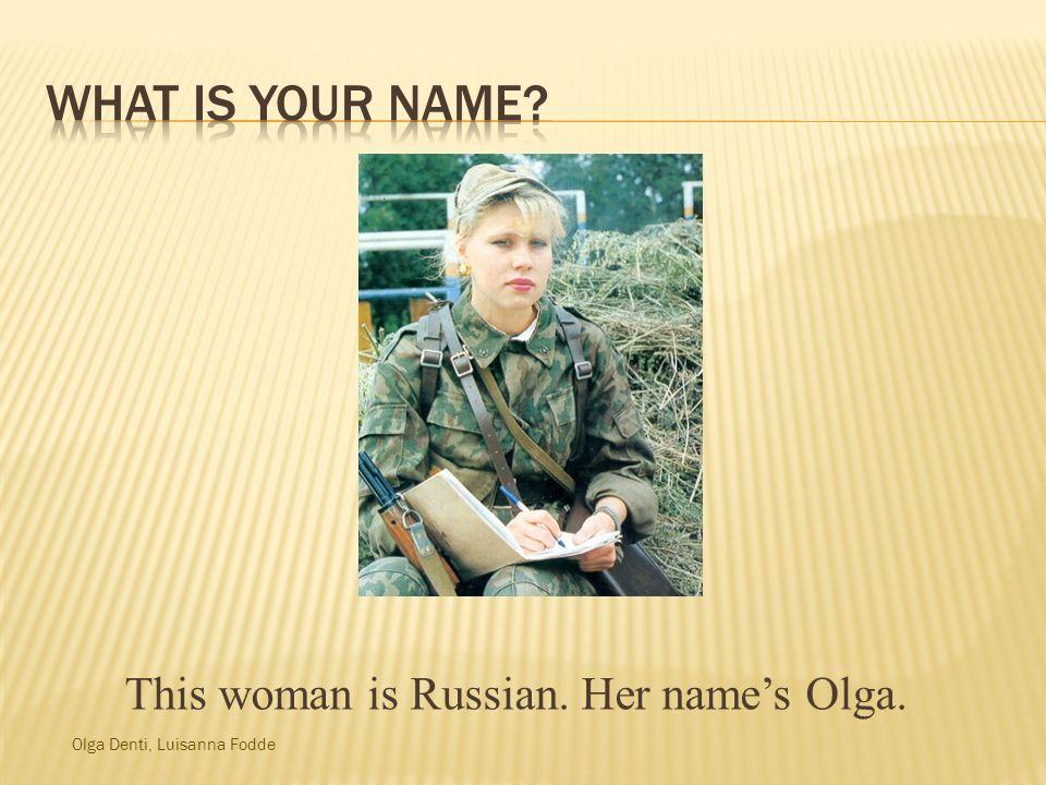 Olga Denti, Luisanna Fodde This woman is Russian. Her names Olga.