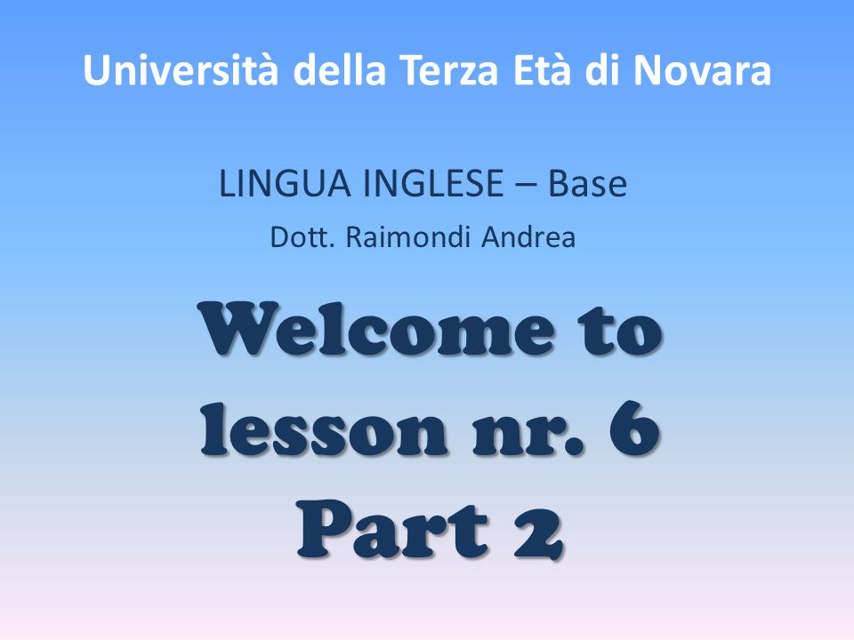 Università della Terza Età di Novara LINGUA INGLESE – Base Dott. Raimondi Andrea Welcome to lesson nr. 6 Part 2