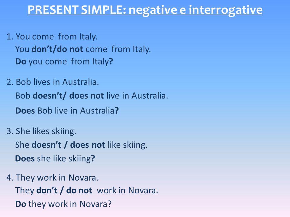 PRESENT SIMPLE: negative e interrogative 1. You come from Italy.