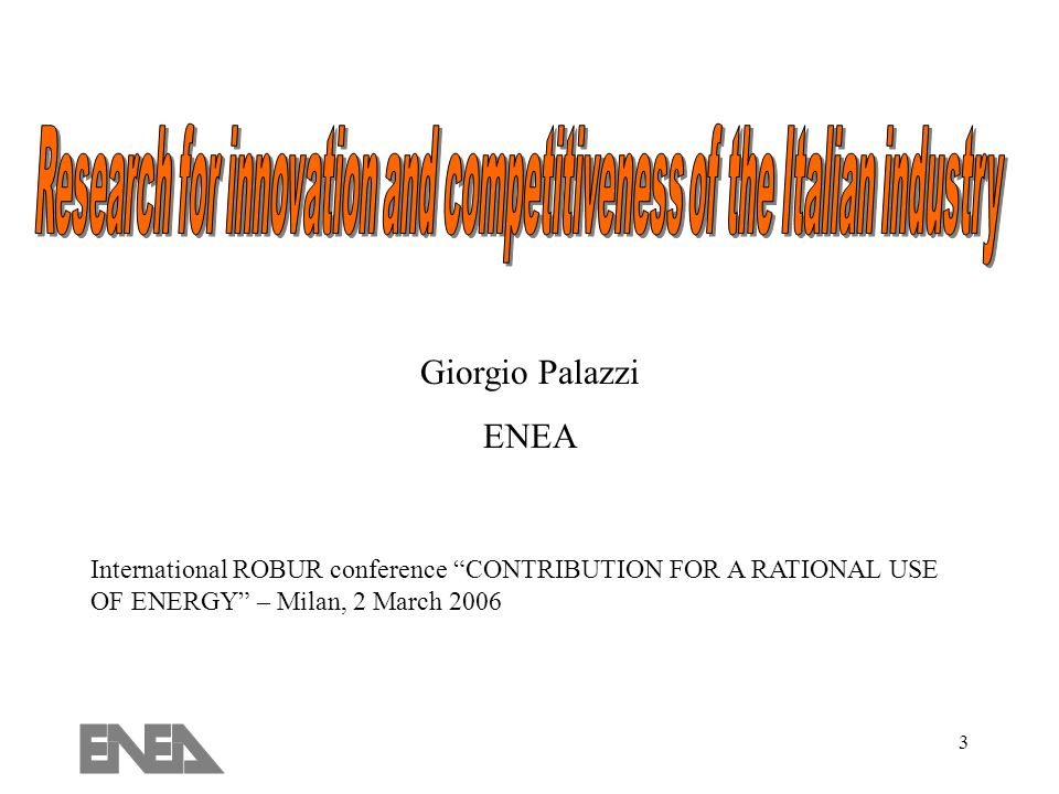 3 International ROBUR conference CONTRIBUTION FOR A RATIONAL USE OF ENERGY – Milan, 2 March 2006 Giorgio Palazzi ENEA