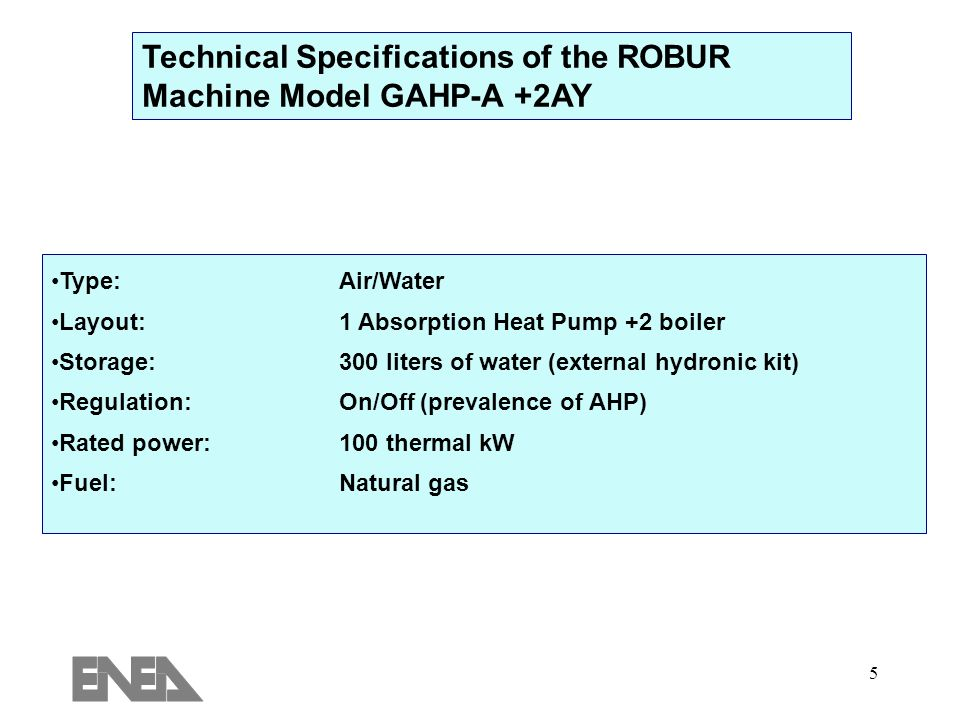 5 Technical Specifications of the ROBUR Machine Model GAHP-A +2AY Type:Air/Water Layout: 1 Absorption Heat Pump +2 boiler Storage:300 liters of water