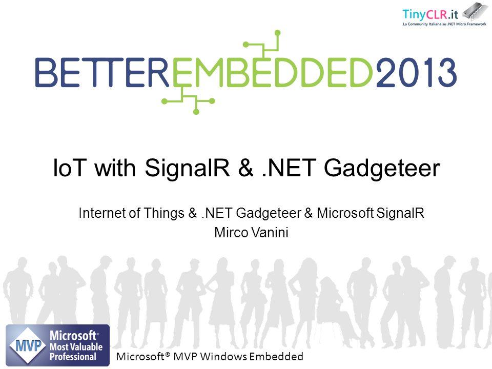 Internet of Things &.NET Gadgeteer & Microsoft SignalR Mirco Vanini IoT with SignalR &.NET Gadgeteer Microsoft® MVP Windows Embedded