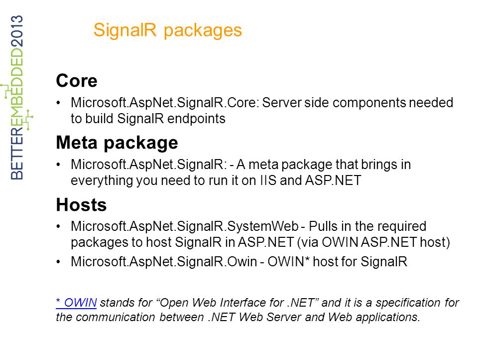 SignalR packages Core Microsoft.AspNet.SignalR.Core: Server side components needed to build SignalR endpoints Meta package Microsoft.AspNet.SignalR: - A meta package that brings in everything you need to run it on IIS and ASP.NET Hosts Microsoft.AspNet.SignalR.SystemWeb - Pulls in the required packages to host SignalR in ASP.NET (via OWIN ASP.NET host) Microsoft.AspNet.SignalR.Owin - OWIN* host for SignalR * OWIN* OWIN stands for Open Web Interface for.NET and it is a specification for the communication between.NET Web Server and Web applications.