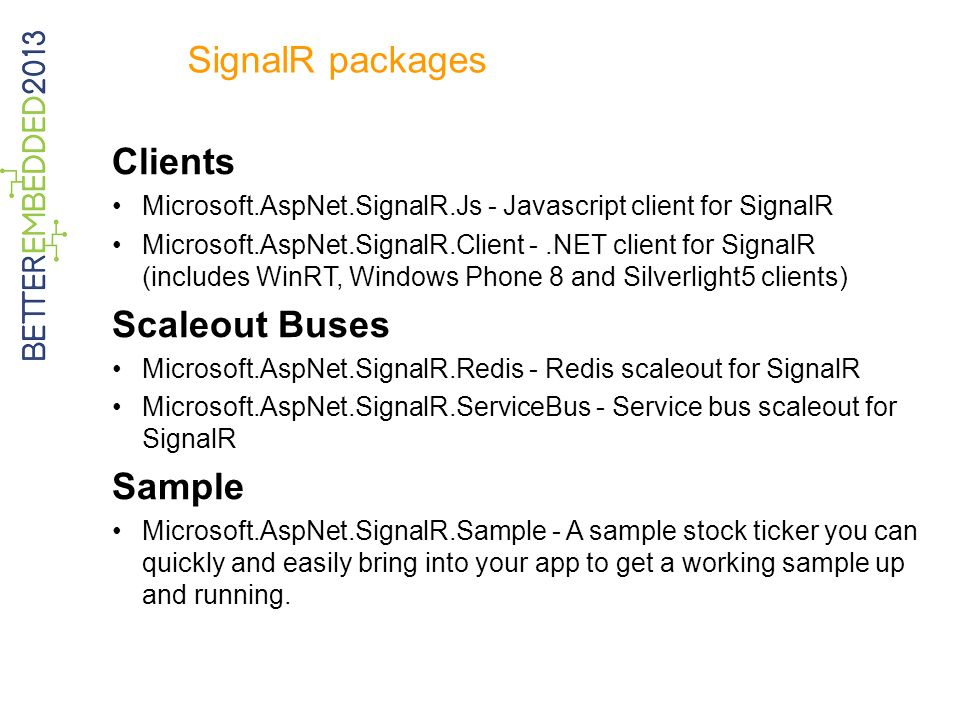 SignalR packages Clients Microsoft.AspNet.SignalR.Js - Javascript client for SignalR Microsoft.AspNet.SignalR.Client -.NET client for SignalR (includes WinRT, Windows Phone 8 and Silverlight5 clients) Scaleout Buses Microsoft.AspNet.SignalR.Redis - Redis scaleout for SignalR Microsoft.AspNet.SignalR.ServiceBus - Service bus scaleout for SignalR Sample Microsoft.AspNet.SignalR.Sample - A sample stock ticker you can quickly and easily bring into your app to get a working sample up and running.