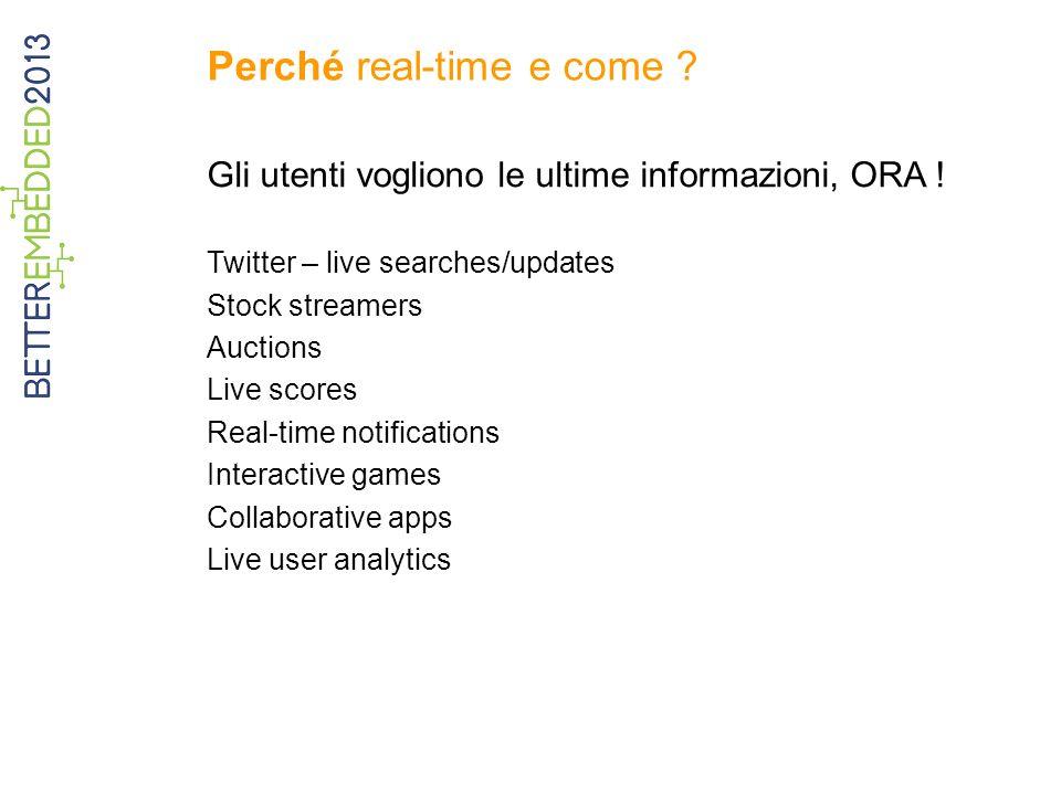 Perché real-time e come ? Gli utenti vogliono le ultime informazioni, ORA ! Twitter – live searches/updates Stock streamers Auctions Live scores Real-
