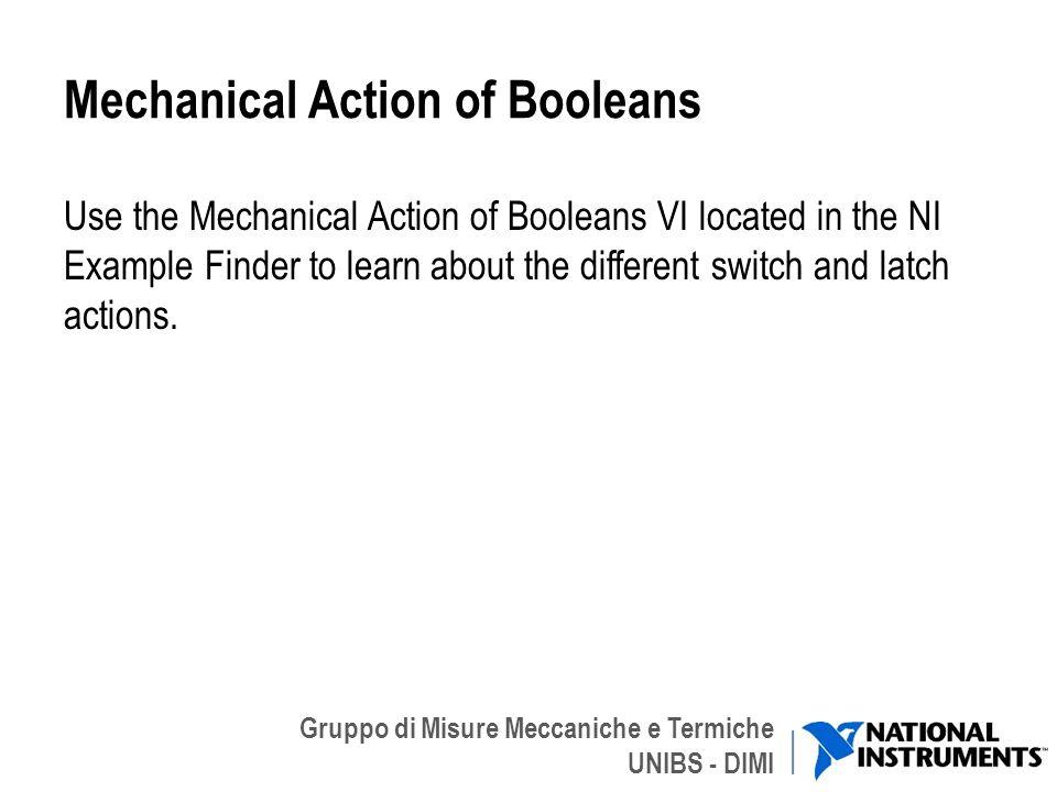 Gruppo di Misure Meccaniche e Termiche UNIBS - DIMI Mechanical Action of Booleans Use the Mechanical Action of Booleans VI located in the NI Example F