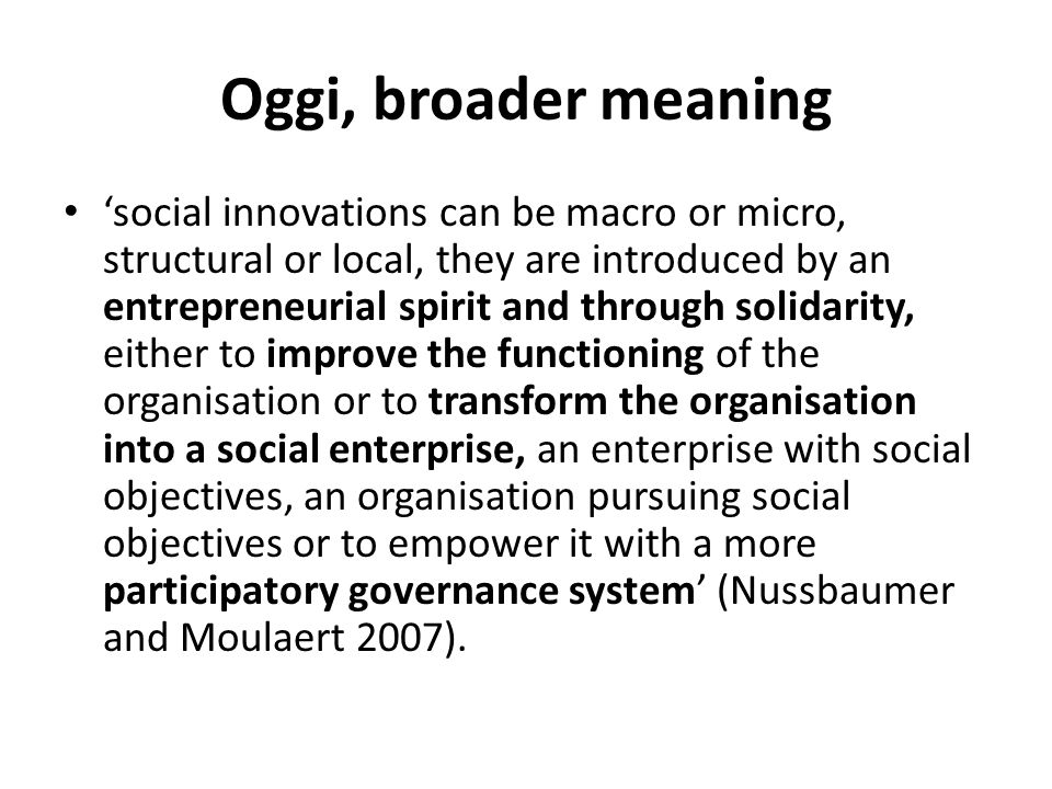 Oggi, broader meaning social innovations can be macro or micro, structural or local, they are introduced by an entrepreneurial spirit and through soli