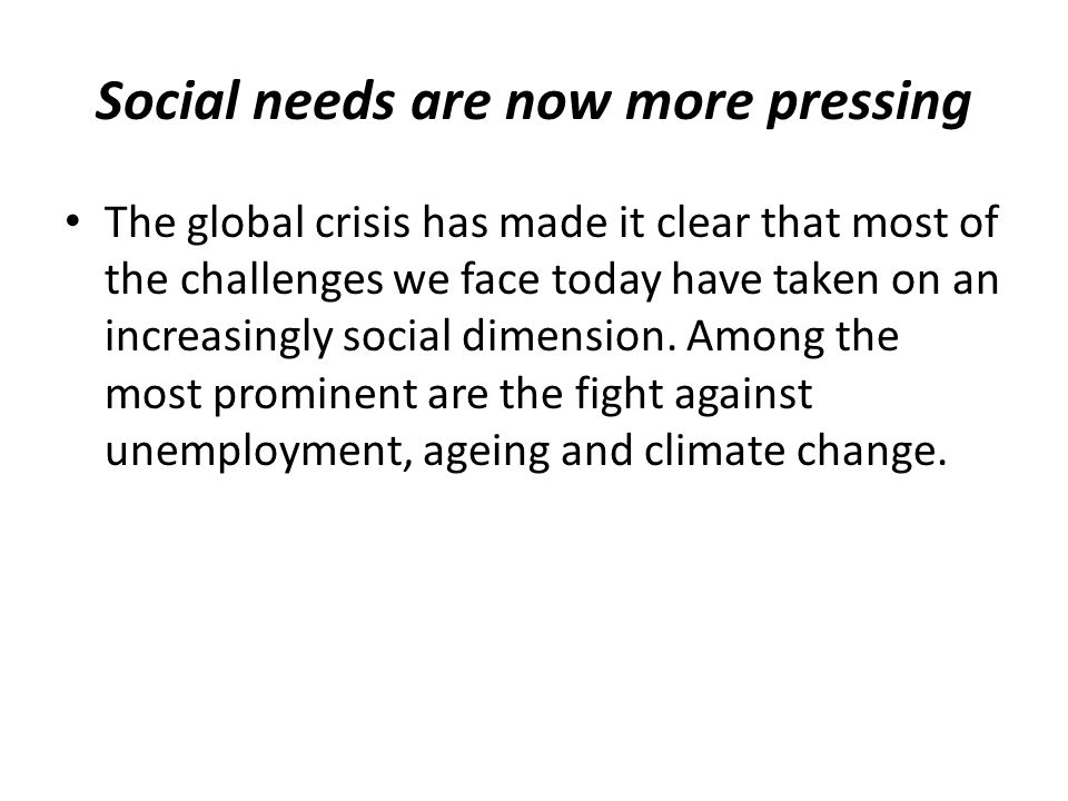 Social needs are now more pressing The global crisis has made it clear that most of the challenges we face today have taken on an increasingly social