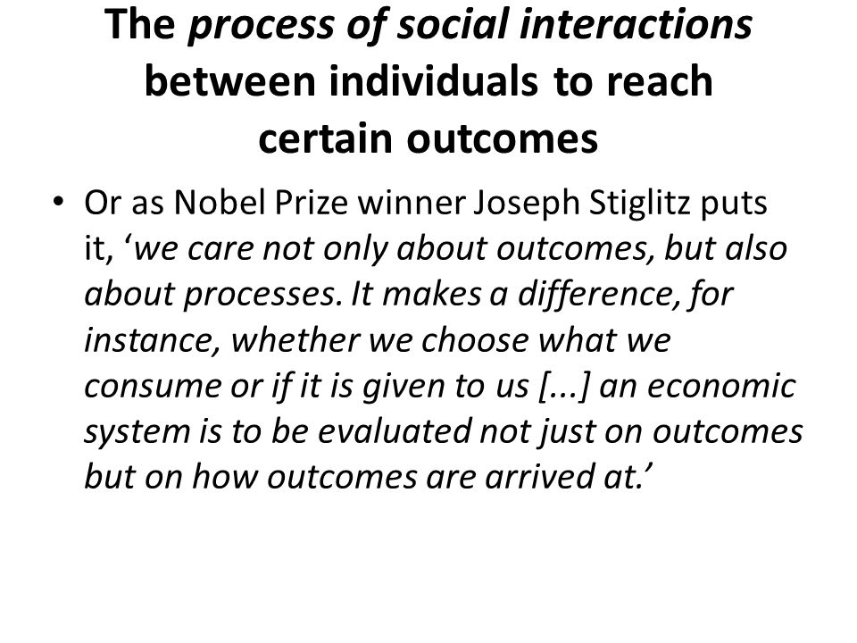 The process of social interactions between individuals to reach certain outcomes Or as Nobel Prize winner Joseph Stiglitz puts it, we care not only ab