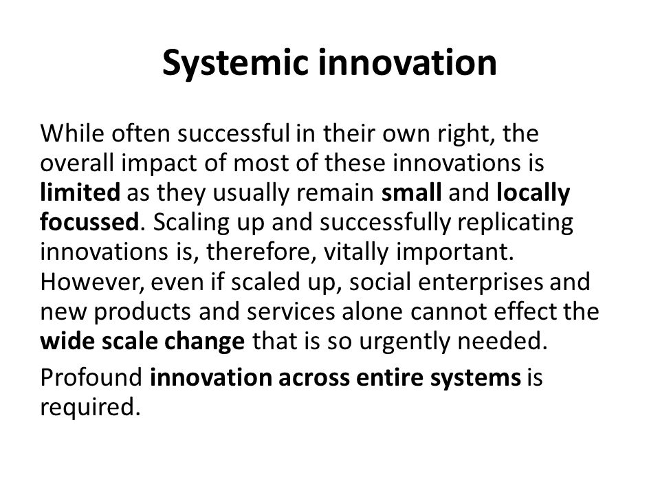 Systemic innovation While often successful in their own right, the overall impact of most of these innovations is limited as they usually remain small