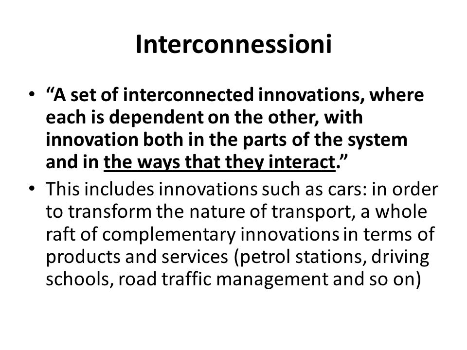 Interconnessioni A set of interconnected innovations, where each is dependent on the other, with innovation both in the parts of the system and in the