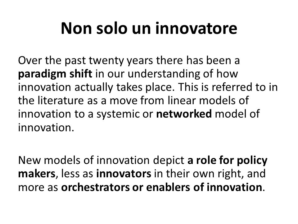 Non solo un innovatore Over the past twenty years there has been a paradigm shift in our understanding of how innovation actually takes place. This is
