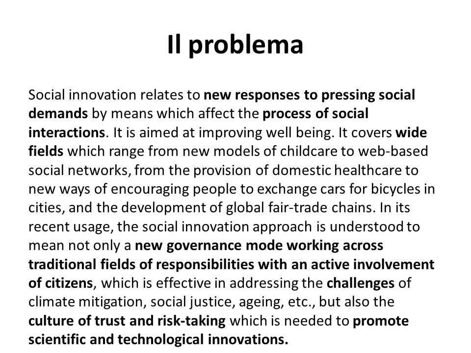Il problema Social innovation relates to new responses to pressing social demands by means which affect the process of social interactions. It is aime