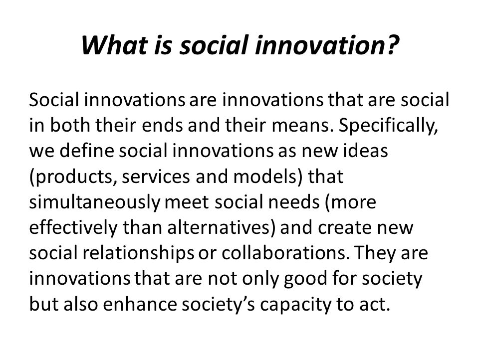 What is social innovation? Social innovations are innovations that are social in both their ends and their means. Specifically, we define social innov