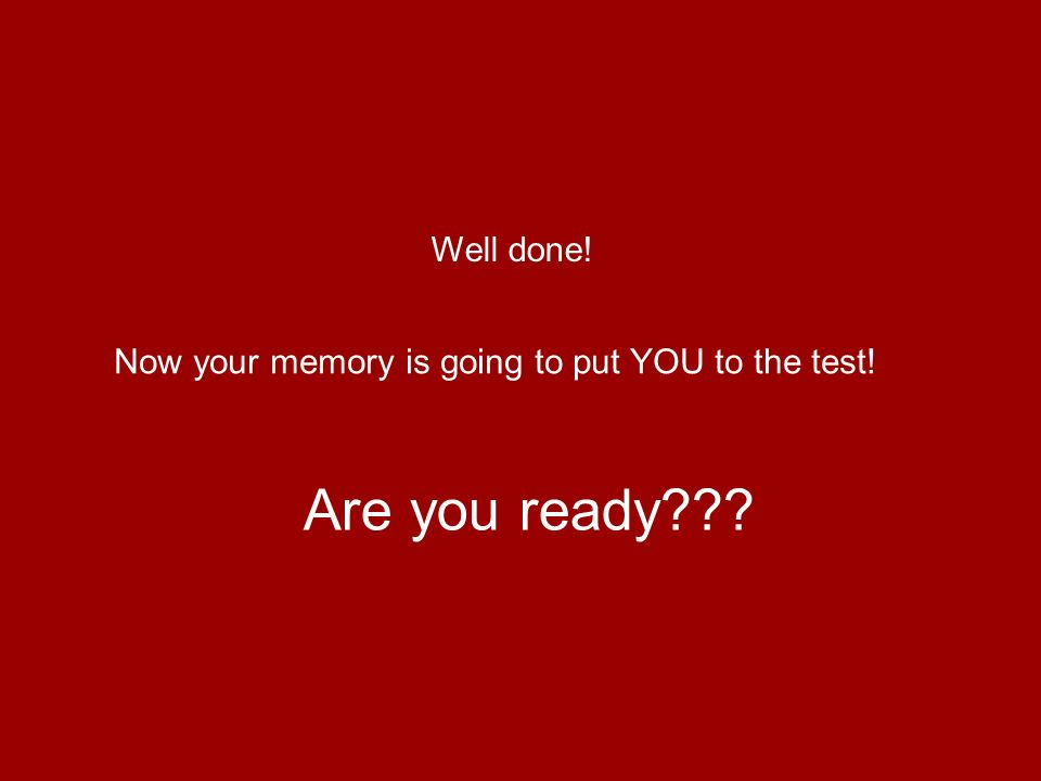 Well done! Now your memory is going to put YOU to the test! Are you ready???