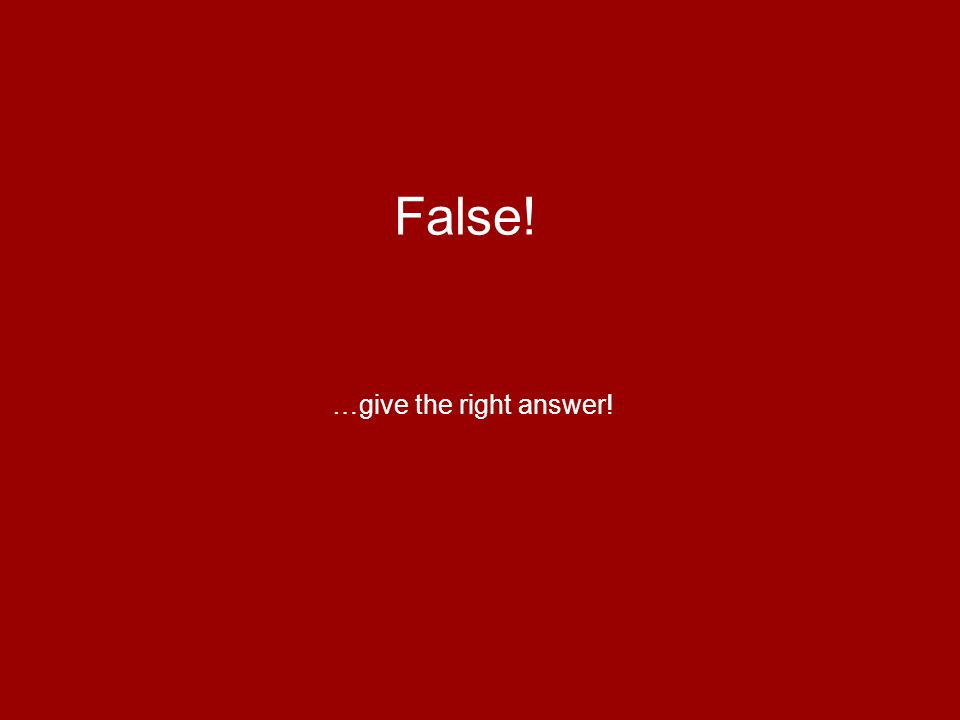 False! …give the right answer!