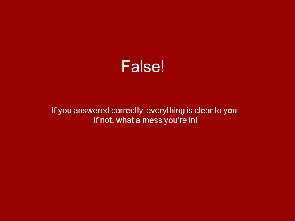 False! If you answered correctly, everything is clear to you. If not, what a mess youre in!