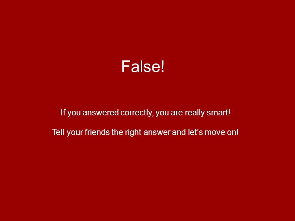 False! If you answered correctly, you are really smart! Tell your friends the right answer and lets move on!