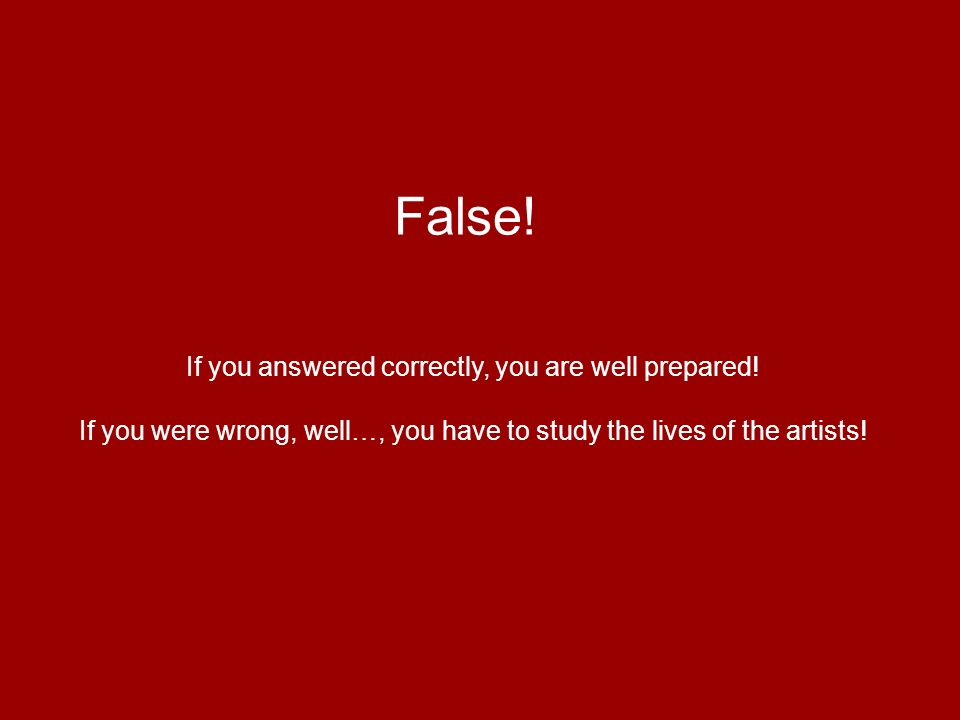 False! If you answered correctly, you are well prepared! If you were wrong, well…, you have to study the lives of the artists!
