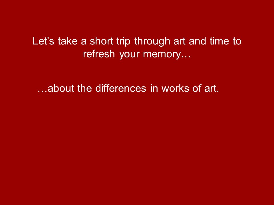 …about the differences in works of art. Lets take a short trip through art and time to refresh your memory…