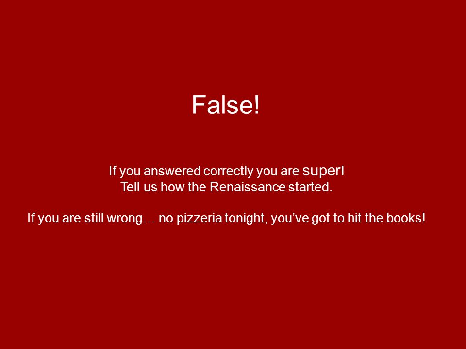 False! If you answered correctly you are super ! Tell us how the Renaissance started. If you are still wrong… no pizzeria tonight, youve got to hit th