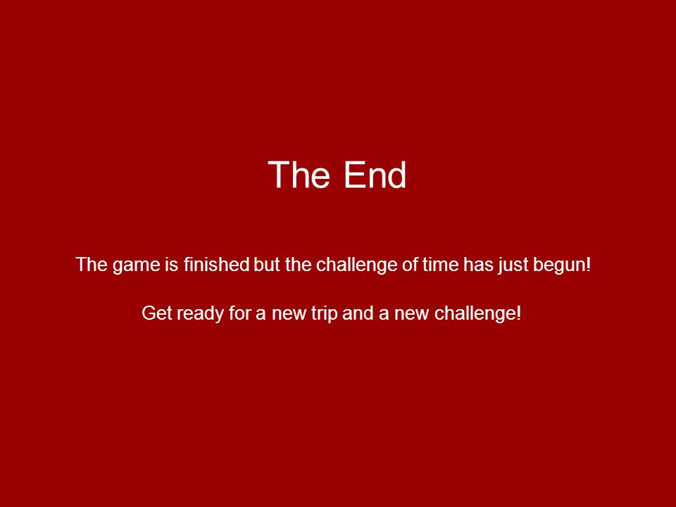 The End The game is finished but the challenge of time has just begun! Get ready for a new trip and a new challenge!