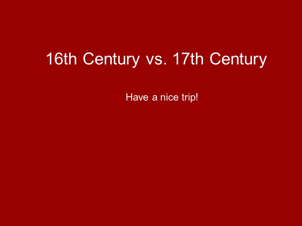 16th Century vs. 17th Century Have a nice trip!