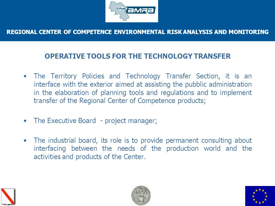REGIONAL CENTER OF COMPETENCE ENVIRONMENTAL RISK ANALYSIS AND MONITORING OPERATIVE TOOLS FOR THE TECHNOLOGY TRANSFER The Territory Policies and Technology Transfer Section, it is an interface with the exterior aimed at assisting the pubblic administration in the elaboration of planning tools and regulations and to implement transfer of the Regional Center of Competence products; The Executive Board - project manager; The industrial board, its role is to provide permanent consulting about interfacing between the needs of the production world and the activities and products of the Center.