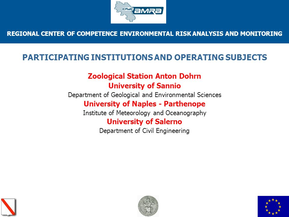 REGIONAL CENTER OF COMPETENCE ENVIRONMENTAL RISK ANALYSIS AND MONITORING PARTICIPATING INSTITUTIONS AND OPERATING SUBJECTS Zoological Station Anton Dohrn University of Sannio Department of Geological and Environmental Sciences University of Naples - Parthenope Institute of Meteorology and Oceanography University of Salerno Department of Civil Engineering