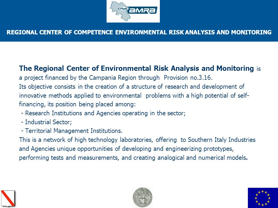 REGIONAL CENTER OF COMPETENCE ENVIRONMENTAL RISK ANALYSIS AND MONITORING TECHNOLOGICAL TRANSFER The Main initiatives concerning the technological transfer are: starting up preliminary contacts with industries of the sector; establishing connections with the enterprises, defining the transfer operating modes; assisting the industries in technological innovations; facilitating the access to laboratories and to information exchanges; spin-off of industries; promoting and developing the training aimed at introducing qualified intellectual resources of the environmental sector on the job market.