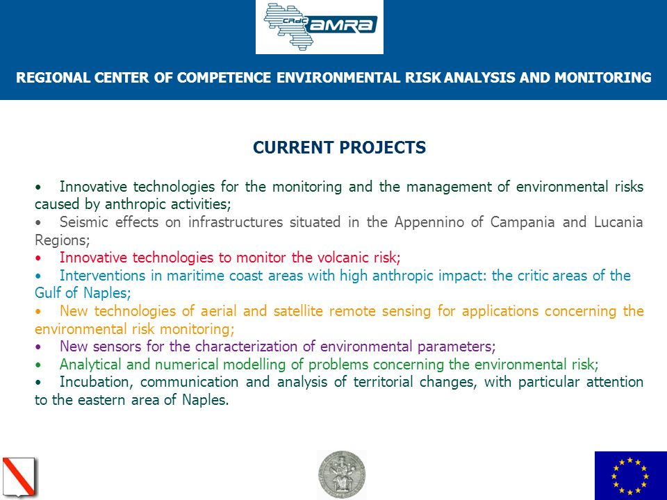 REGIONAL CENTER OF COMPETENCE ENVIRONMENTAL RISK ANALYSIS AND MONITORING CURRENT PROJECTS Innovative technologies for the monitoring and the management of environmental risks caused by anthropic activities; Seismic effects on infrastructures situated in the Appennino of Campania and Lucania Regions; Innovative technologies to monitor the volcanic risk; Interventions in maritime coast areas with high anthropic impact: the critic areas of the Gulf of Naples; New technologies of aerial and satellite remote sensing for applications concerning the environmental risk monitoring; New sensors for the characterization of environmental parameters; Analytical and numerical modelling of problems concerning the environmental risk; Incubation, communication and analysis of territorial changes, with particular attention to the eastern area of Naples.