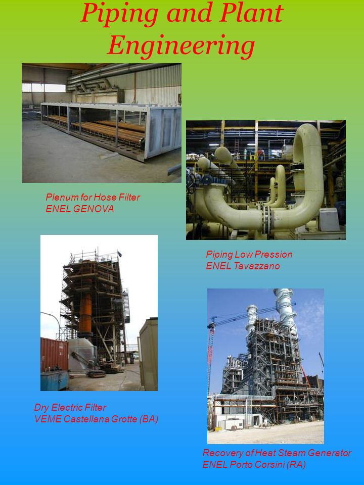 Piping and Plant Engineering Plenum for Hose Filter ENEL GENOVA Dry Electric Filter VEME Castellana Grotte (BA) Piping Low Pression ENEL Tavazzano Recovery of Heat Steam Generator ENEL Porto Corsini (RA)