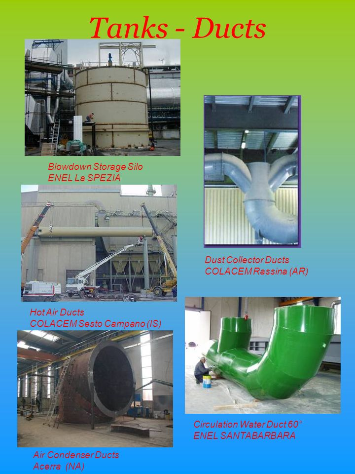 Tanks - Ducts Hot Air Ducts COLACEM Sesto Campano (IS) Blowdown Storage Silo ENEL La SPEZIA Circulation Water Duct 60° ENEL SANTABARBARA Dust Collector Ducts COLACEM Rassina (AR) Air Condenser Ducts Acerra (NA)
