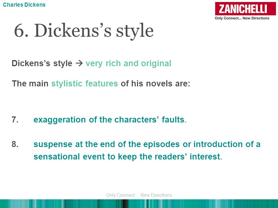 6. Dickenss style Dickenss style very rich and original The main stylistic features of his novels are: 7.exaggeration of the characters faults. 8.susp
