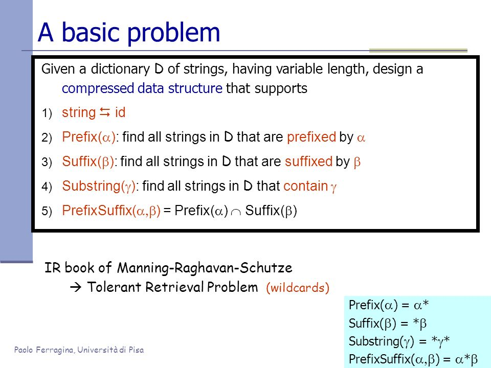 Paolo Ferragina, Università di Pisa A basic problem Given a dictionary D of strings, having variable length, design a compressed data structure that s