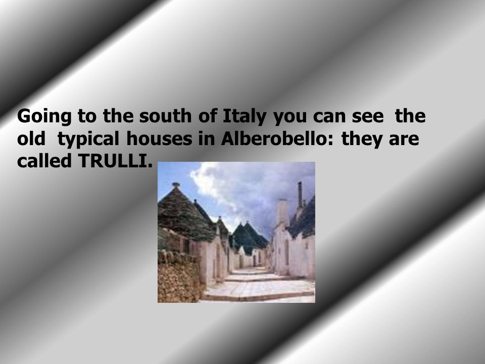Going to the south of Italy you can see the old typical houses in Alberobello: they are called TRULLI.