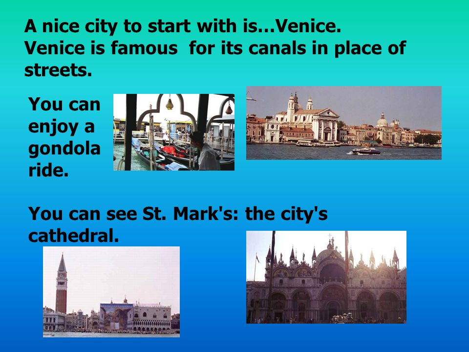 You can enjoy a gondola ride. You can see St. Mark's: the city's cathedral. A nice city to start with is…Venice. Venice is famous for its canals in pl