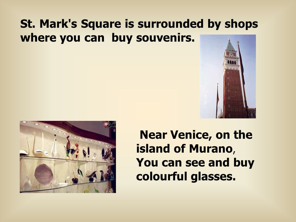 St. Mark's Square is surrounded by shops where you can buy souvenirs. Near Venice, on the island of Murano, You can see and buy colourful glasses.