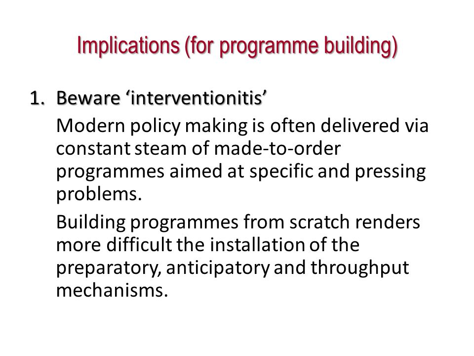 Implications (for programme building) 1.Beware interventionitis Modern policy making is often delivered via constant steam of made-to-order programmes